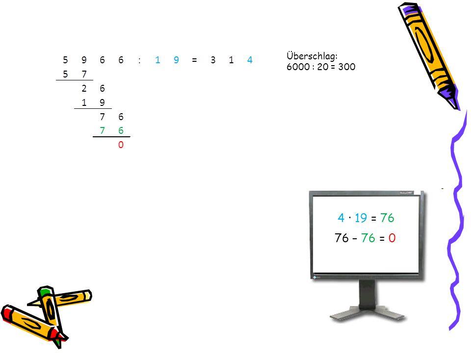 4 · 19 = 76 76 – = 0 Überschlag: 6000 : 20 = 300