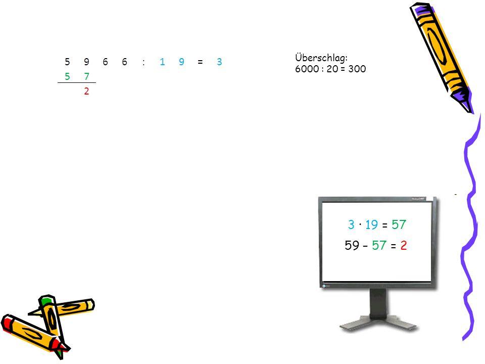 3 · 19 = 57 59 – 57 = 2 Überschlag: 6000 : 20 = 300