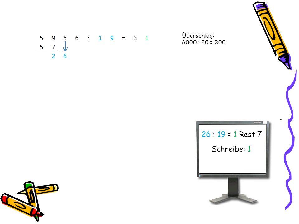Überschlag: 6000 : 20 = 300 26 : 19 = 1 Rest 7 Schreibe: 1