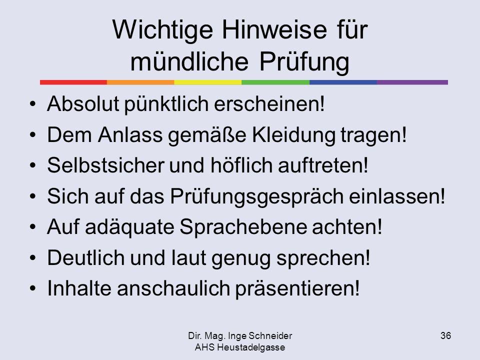 Dir. Mag. Inge Schneider AHS Heustadelgasse 36 Wichtige Hinweise für mündliche Prüfung Absolut pünktlich erscheinen! Dem Anlass gemäße Kleidung tragen
