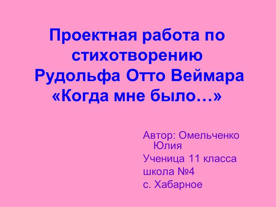 Проектная работа по стихотворению Рудольфа Отто Веймара «Когда мне было…» Автор: Омельченко Юлия Ученица 11 класса школа 4 с.