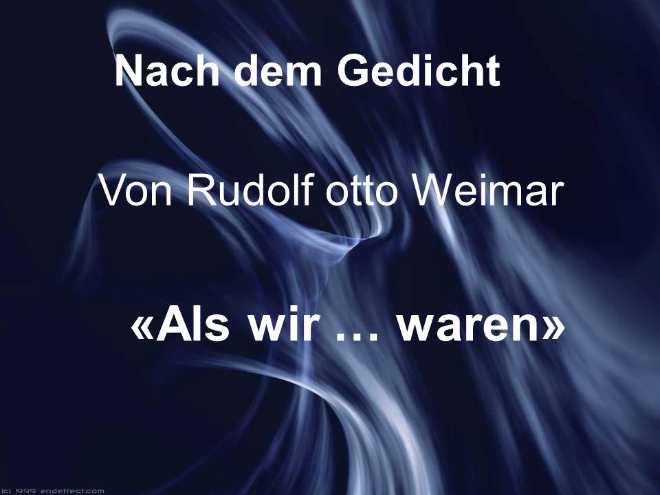 Nach dem Gedicht Von Rudolf otto Weimar «Als wir … waren»
