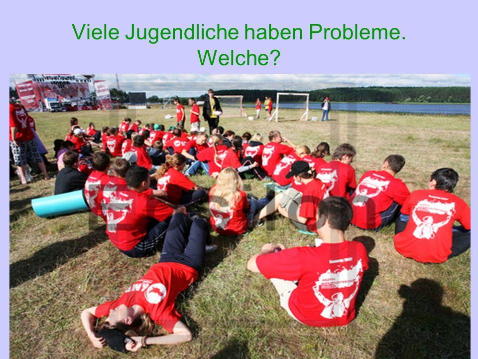 Viele Jugendliche haben Probleme. Welche?