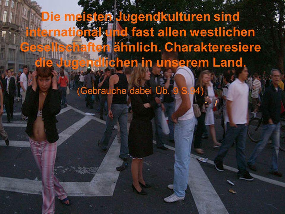 Die meisten Jugendkulturen sind international und fast allen westlichen Gesellschaften ähnlich. Charakteresiere die Jugendlichen in unserem Land. (Geb