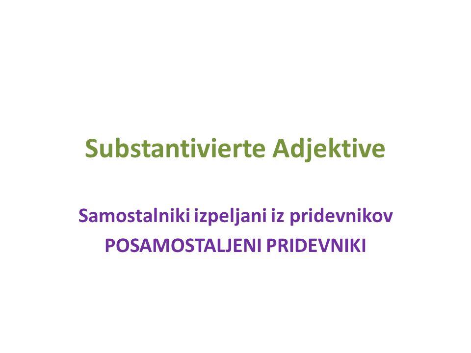 Substantivierte Adjektive Samostalniki izpeljani iz pridevnikov POSAMOSTALJENI PRIDEVNIKI