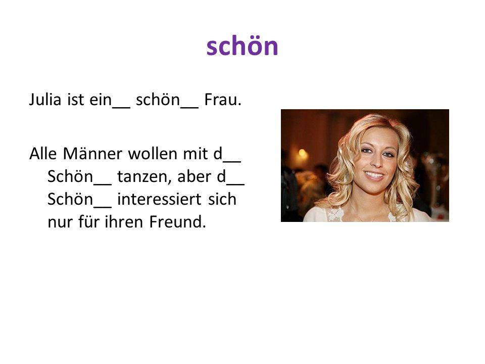 schön Julia ist ein__ schön__ Frau. Alle Männer wollen mit d__ Schön__ tanzen, aber d__ Schön__ interessiert sich nur für ihren Freund.