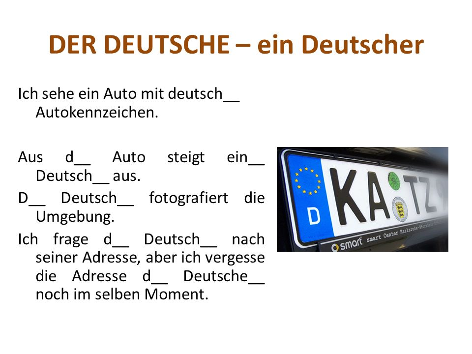 DER DEUTSCHE – ein Deutscher Ich sehe ein Auto mit deutsch__ Autokennzeichen. Aus d__ Auto steigt ein__ Deutsch__ aus. D__ Deutsch__ fotografiert die