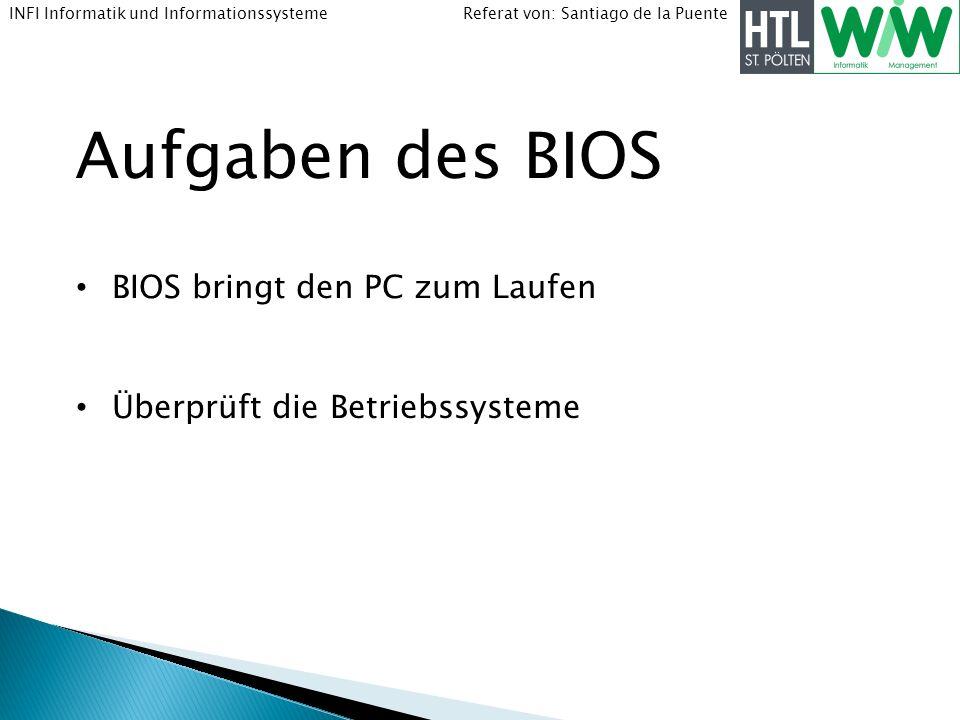 Referat von: Santiago de la PuenteINFI Informatik und Informationssysteme Aufgaben des BIOS BIOS bringt den PC zum Laufen Überprüft die Betriebssystem