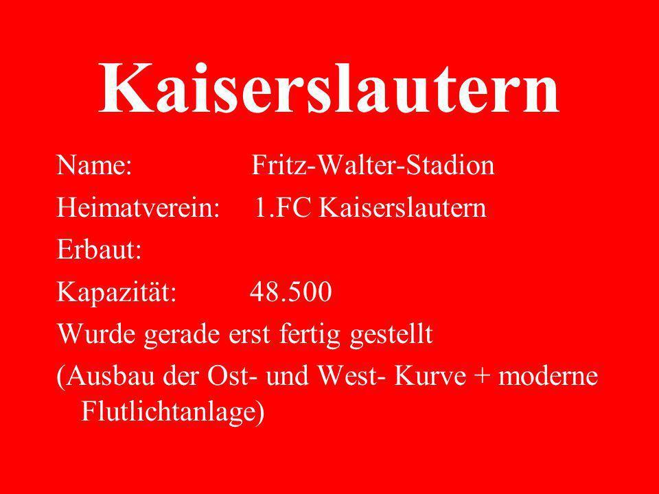 Kaiserslautern Name: Fritz-Walter-Stadion Heimatverein: 1.FC Kaiserslautern Erbaut: Kapazität: 48.500 Wurde gerade erst fertig gestellt (Ausbau der Ost- und West- Kurve + moderne Flutlichtanlage)