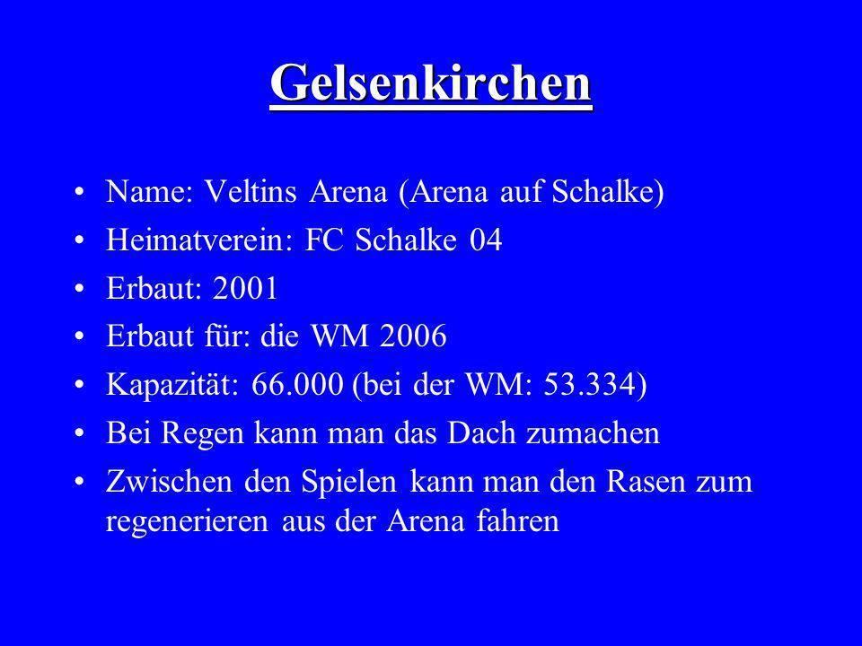 Gelsenkirchen Name: Veltins Arena (Arena auf Schalke) Heimatverein: FC Schalke 04 Erbaut: 2001 Erbaut für: die WM 2006 Kapazität: 66.000 (bei der WM: 53.334) Bei Regen kann man das Dach zumachen Zwischen den Spielen kann man den Rasen zum regenerieren aus der Arena fahren