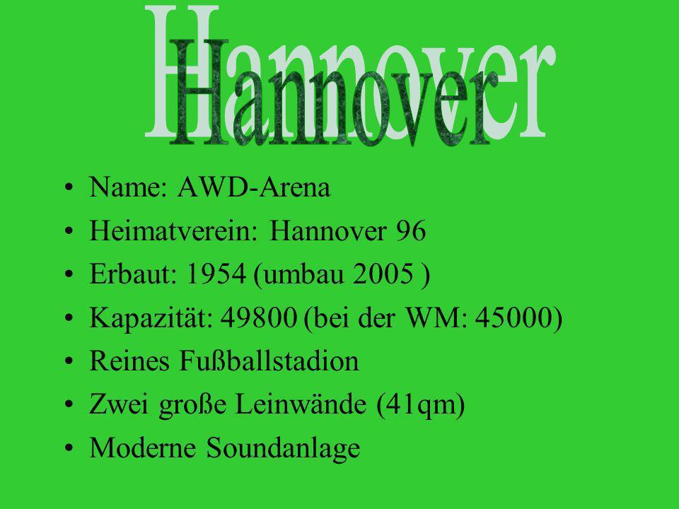 Hannover Name: AWD-Arena Heimatverein: Hannover 96 Erbaut: 1954 (umbau 2005 ) Kapazität: 49800 (bei der WM: 45000) Reines Fußballstadion Zwei große Leinwände (41qm) Moderne Soundanlage