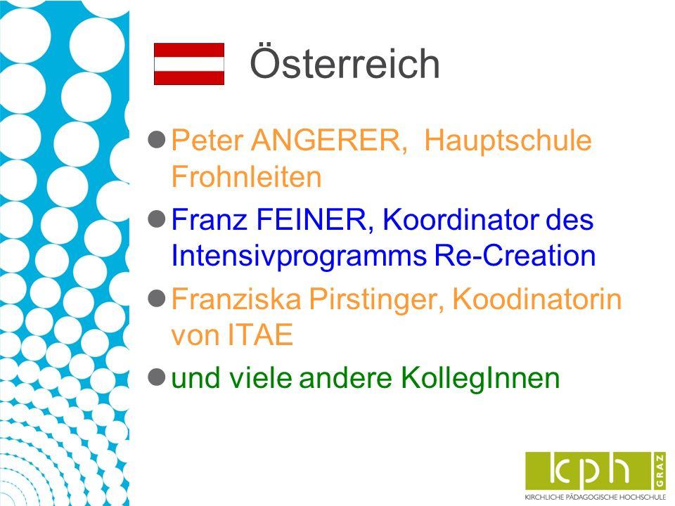 Österreich Peter ANGERER, Hauptschule Frohnleiten Franz FEINER, Koordinator des Intensivprogramms Re-Creation Franziska Pirstinger, Koodinatorin von ITAE und viele andere KollegInnen