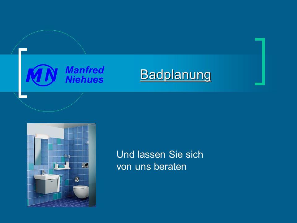 Und lassen Sie sich von uns beraten Badplanung Manfred Niehues N M