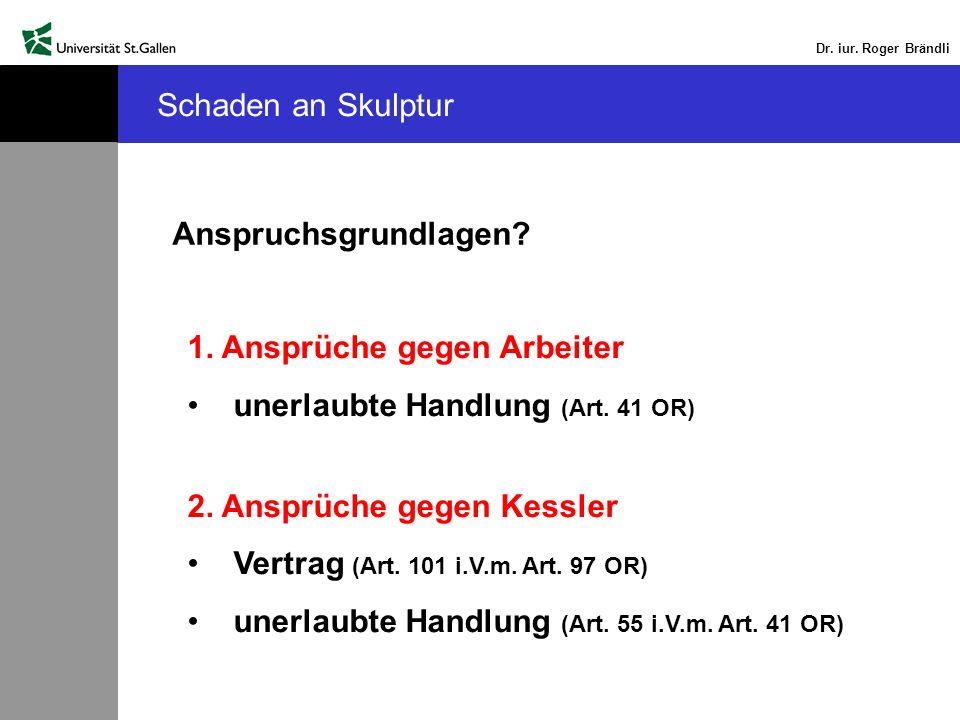 Dr. iur. Roger Brändli Schaden an Skulptur Anspruchsgrundlagen? 1. Ansprüche gegen Arbeiter unerlaubte Handlung (Art. 41 OR) 2. Ansprüche gegen Kessle