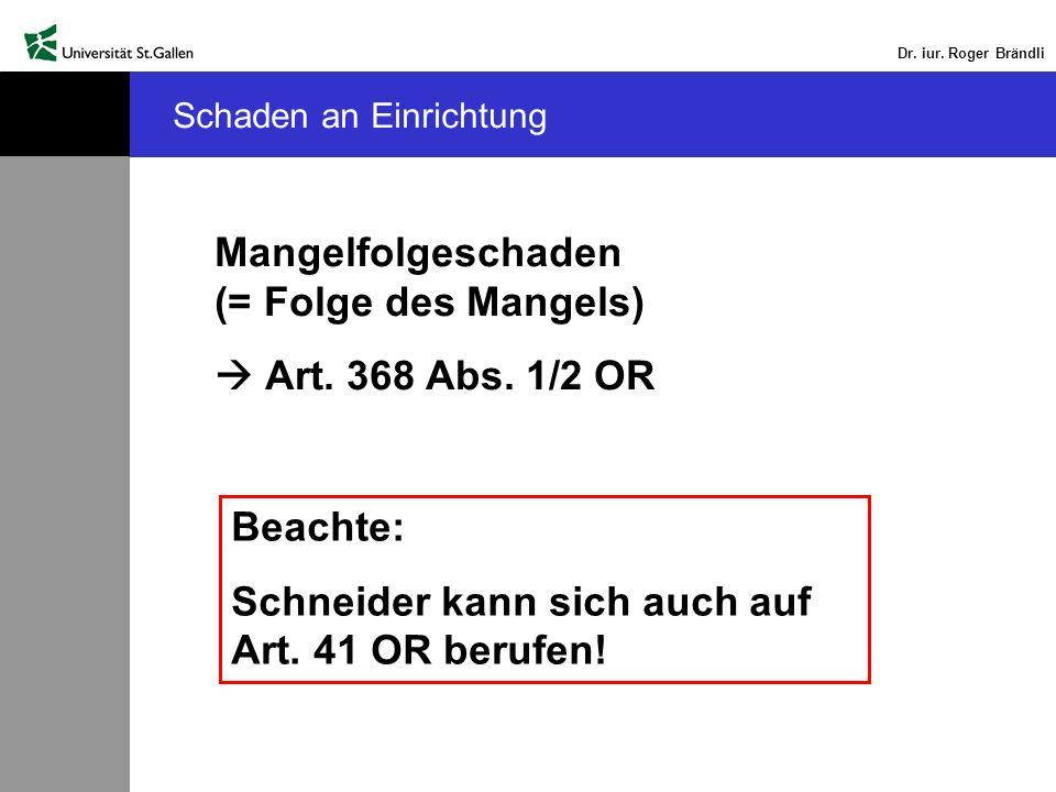 Dr. iur. Roger Brändli Schaden an Einrichtung Mangelfolgeschaden (= Folge des Mangels) Art. 368 Abs. 1/2 OR Beachte: Schneider kann sich auch auf Art.