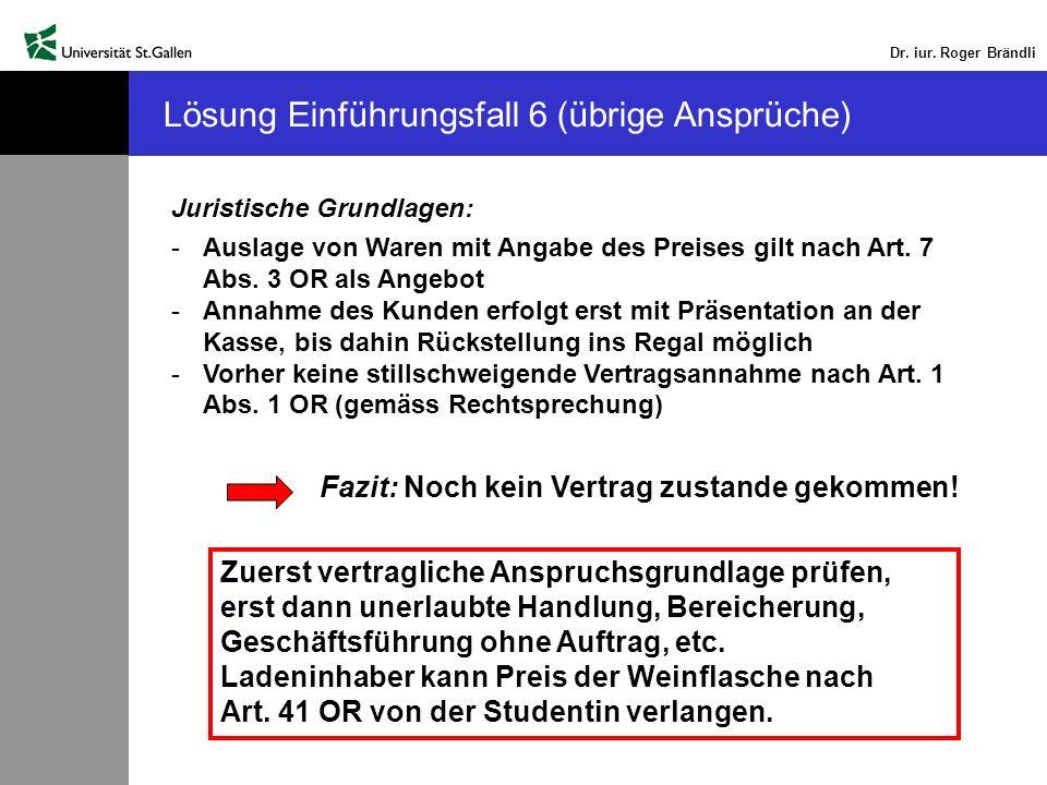 Dr. iur. Roger Brändli Lösung Einführungsfall 6 (übrige Ansprüche) Juristische Grundlagen: -Auslage von Waren mit Angabe des Preises gilt nach Art. 7