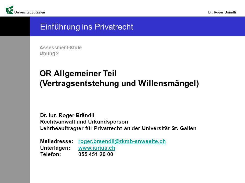Dr. Roger Brändli Einführung ins Privatrecht Assessment-Stufe Übung 2 OR Allgemeiner Teil (Vertragsentstehung und Willensmängel) Dr. iur. Roger Brändl