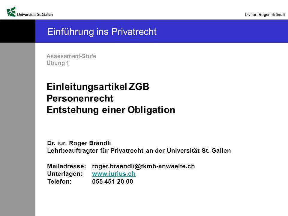 Dr. iur. Roger Brändli Einführung ins Privatrecht Assessment-Stufe Übung 1 Einleitungsartikel ZGB Personenrecht Entstehung einer Obligation Dr. iur. R