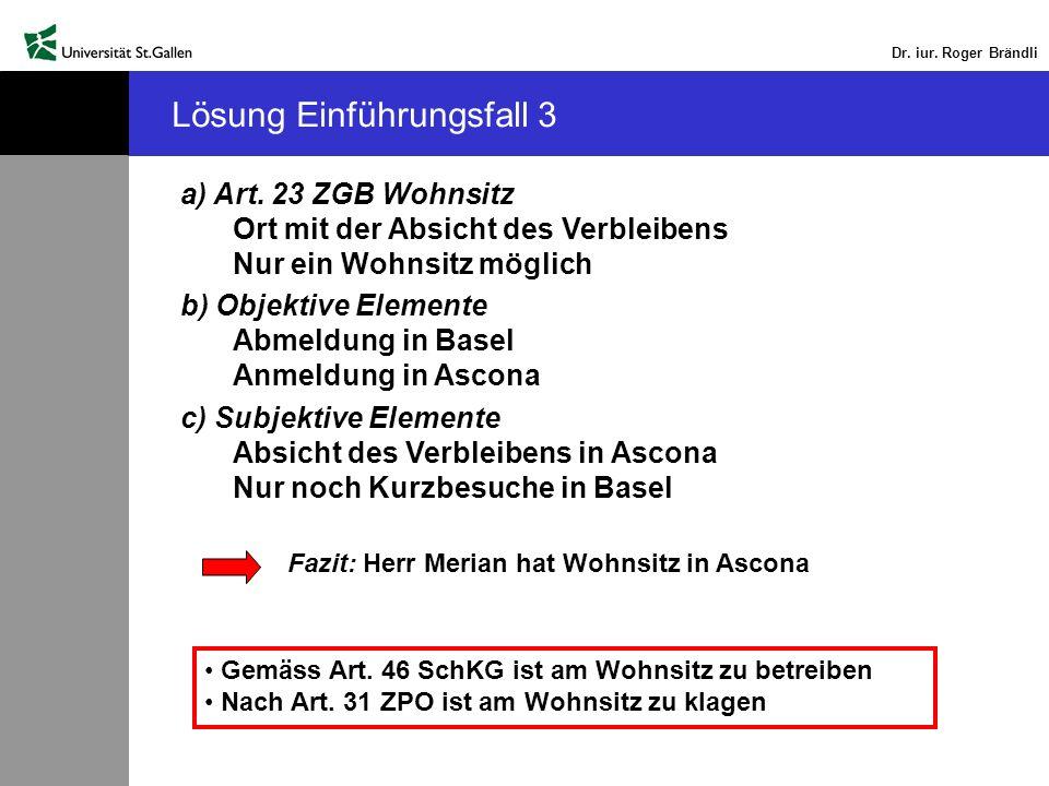 Dr. iur. Roger Brändli Lösung Einführungsfall 3 a) Art. 23 ZGB Wohnsitz Ort mit der Absicht des Verbleibens Nur ein Wohnsitz möglich b) Objektive Elem