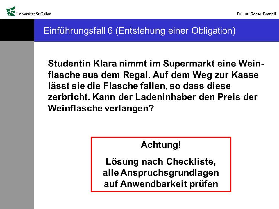 Dr. iur. Roger Brändli Einführungsfall 6 (Entstehung einer Obligation) Studentin Klara nimmt im Supermarkt eine Wein- flasche aus dem Regal. Auf dem W