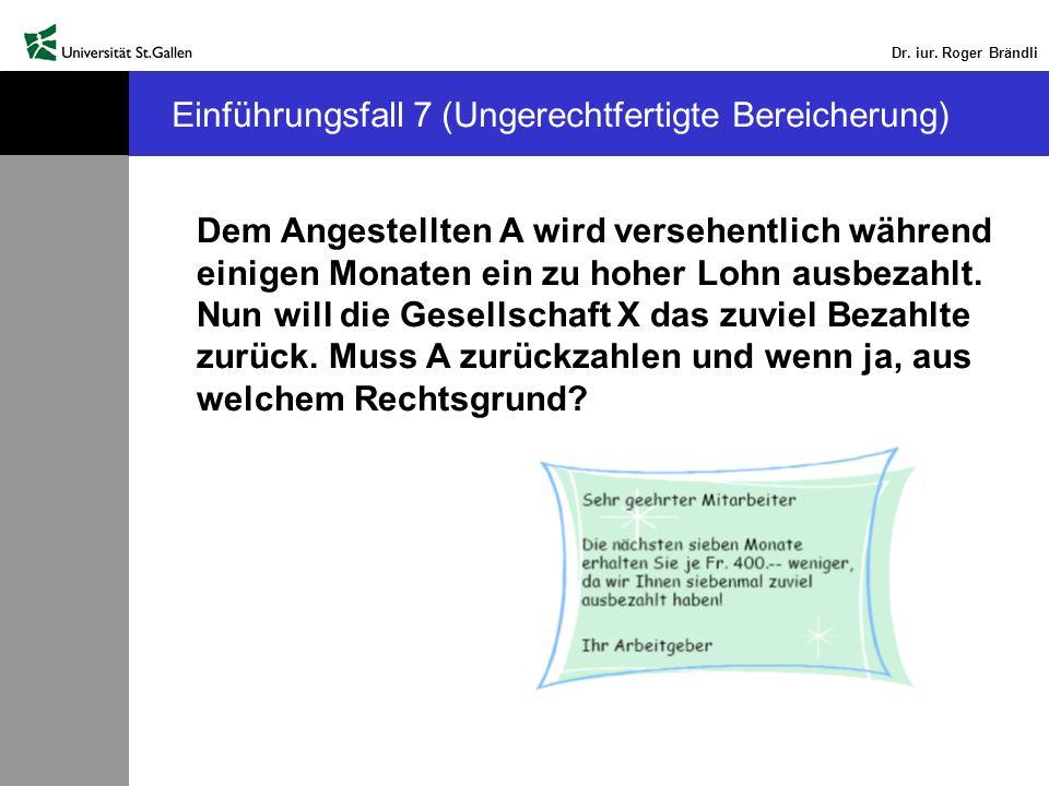 Dr. iur. Roger Brändli Einführungsfall 7 (Ungerechtfertigte Bereicherung) Dem Angestellten A wird versehentlich während einigen Monaten ein zu hoher L