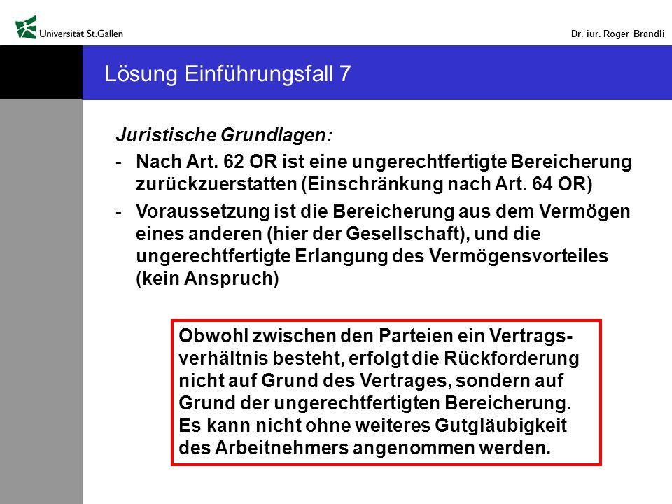 Dr. iur. Roger Brändli Lösung Einführungsfall 7 Juristische Grundlagen: -Nach Art. 62 OR ist eine ungerechtfertigte Bereicherung zurückzuerstatten (Ei