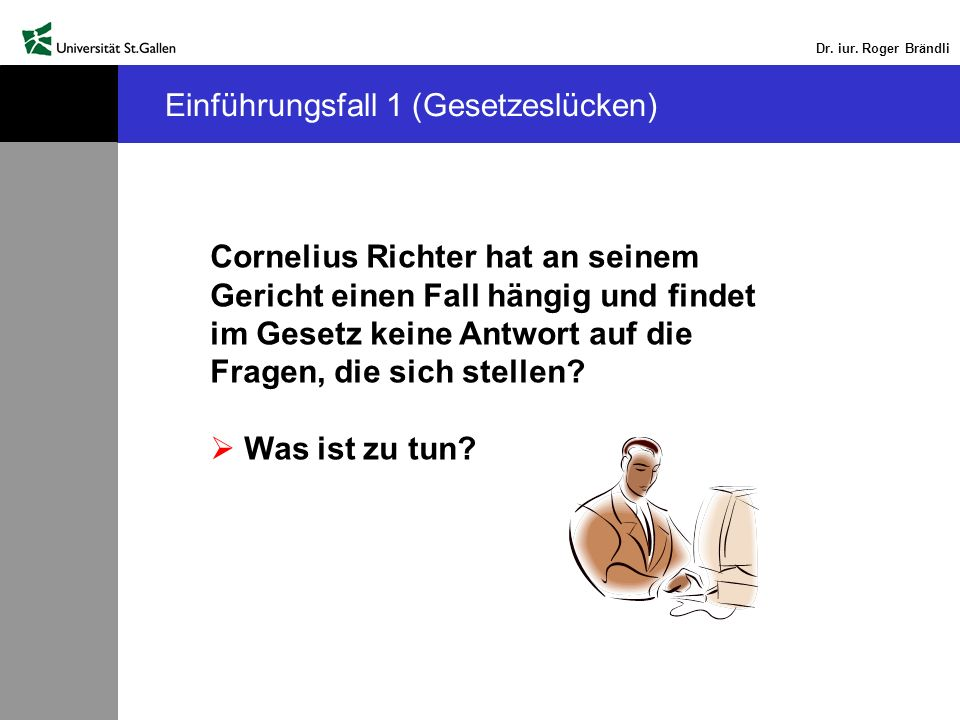 Dr. iur. Roger Brändli Einführungsfall 1 (Gesetzeslücken) Cornelius Richter hat an seinem Gericht einen Fall hängig und findet im Gesetz keine Antwort