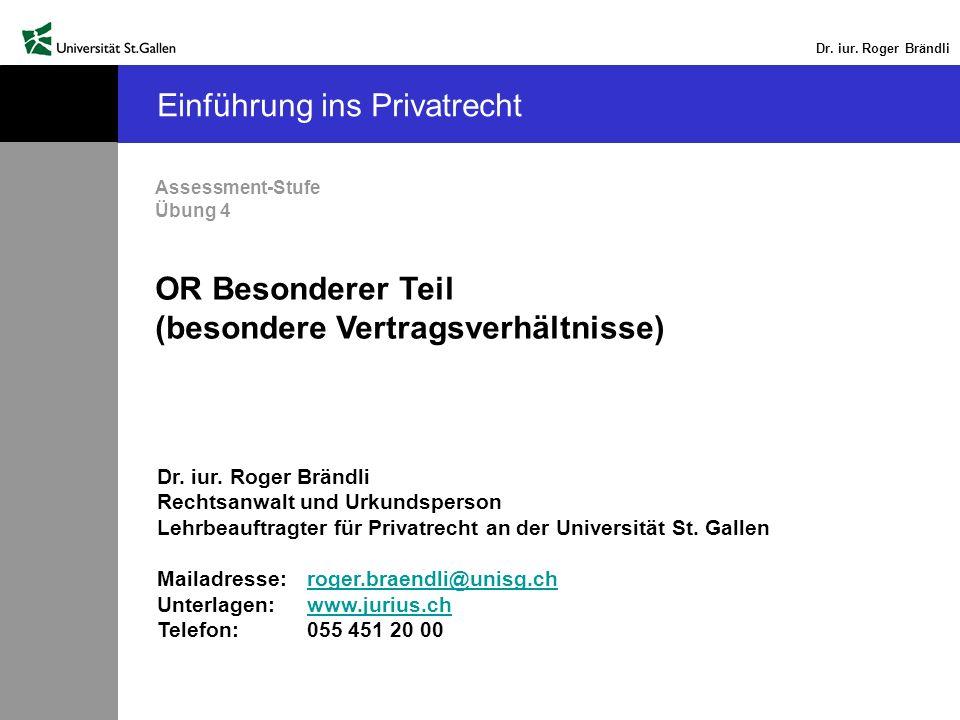 Dr. iur. Roger Brändli Einführung ins Privatrecht Assessment-Stufe Übung 4 OR Besonderer Teil (besondere Vertragsverhältnisse) Dr. iur. Roger Brändli