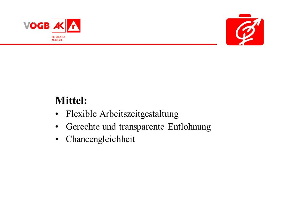 Mittel: Flexible Arbeitszeitgestaltung Gerechte und transparente Entlohnung Chancengleichheit