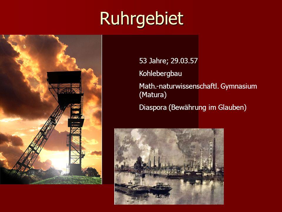 Ruhrgebiet 53 Jahre; 29.03.57 Kohlebergbau Math.-naturwissenschaftl. Gymnasium (Matura) Diaspora (Bewährung im Glauben)