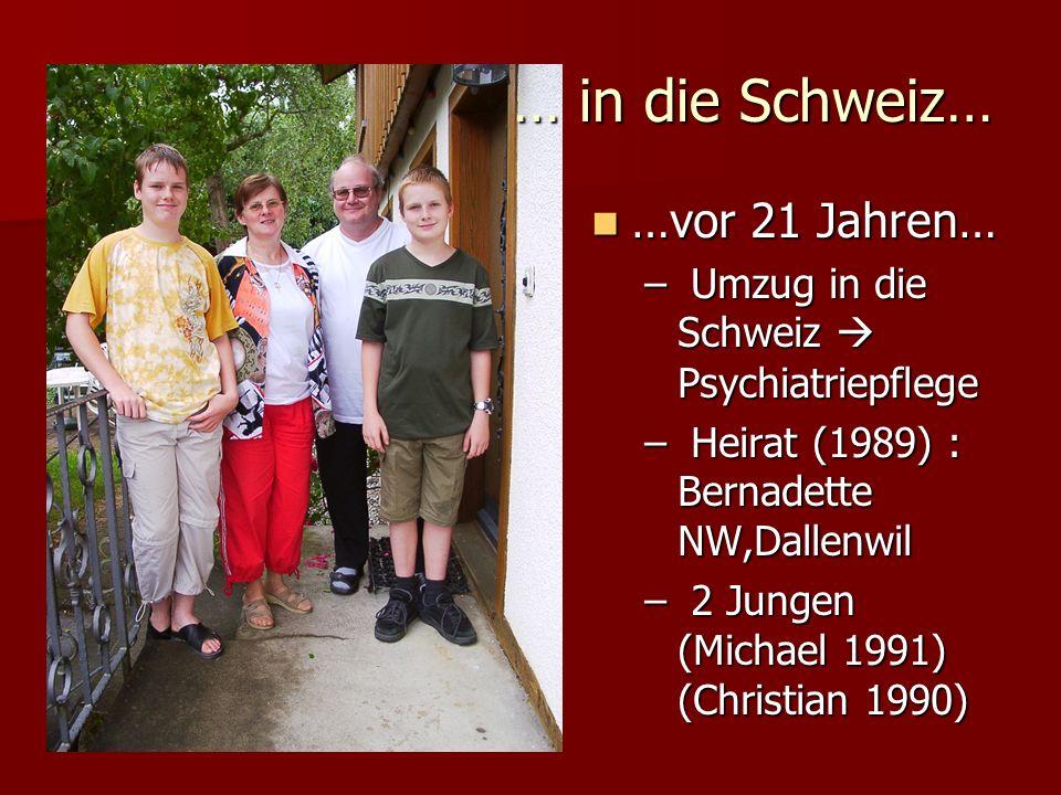 …vor 21 Jahren… …vor 21 Jahren… – Umzug in die Schweiz Psychiatriepflege – Heirat (1989) : Bernadette NW,Dallenwil – 2 Jungen (Michael 1991) (Christia