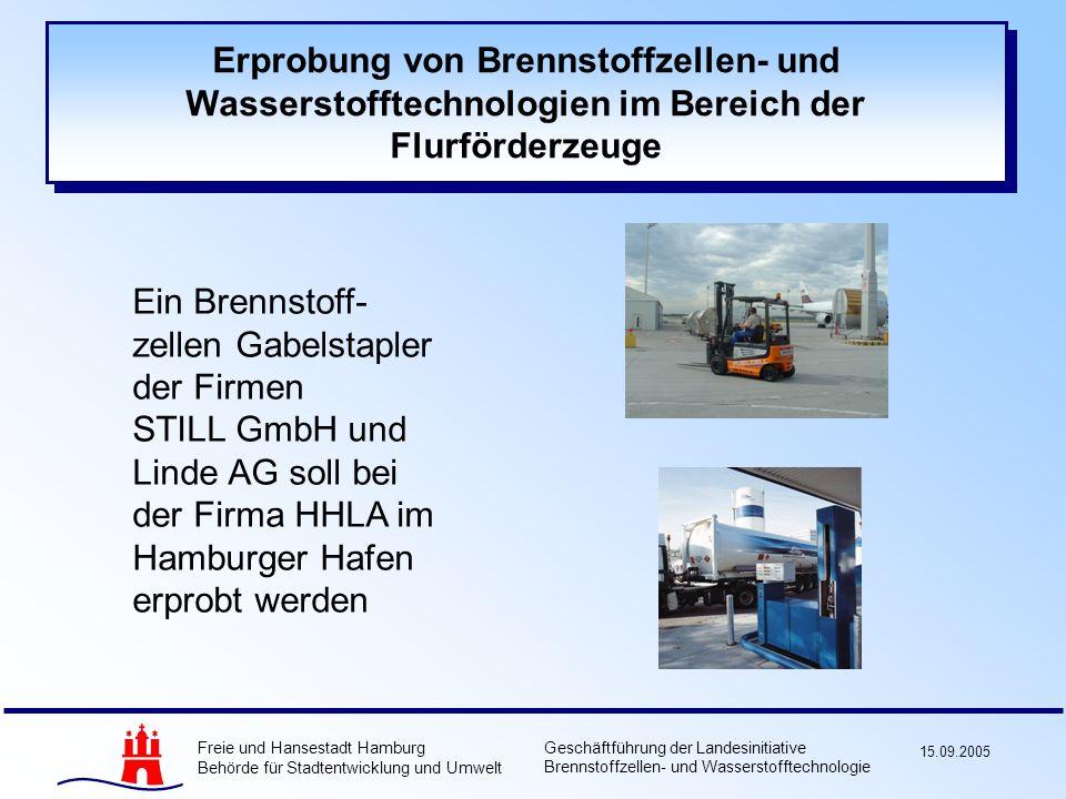 Freie und Hansestadt Hamburg Behörde für Stadtentwicklung und Umwelt Geschäftführung der Landesinitiative Brennstoffzellen- und Wasserstofftechnologie 15.09.2005 Erprobung von Brennstoffzellen- und Wasserstofftechnologien im Bereich der Flurförderzeuge Ein Brennstoff- zellen Gabelstapler der Firmen STILL GmbH und Linde AG soll bei der Firma HHLA im Hamburger Hafen erprobt werden