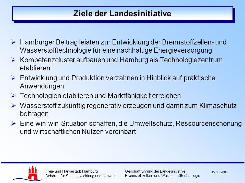 Freie und Hansestadt Hamburg Behörde für Stadtentwicklung und Umwelt Geschäftführung der Landesinitiative Brennstoffzellen- und Wasserstofftechnologie 15.09.2005 Vielen Dank für Ihre Aufmerksamkeit .