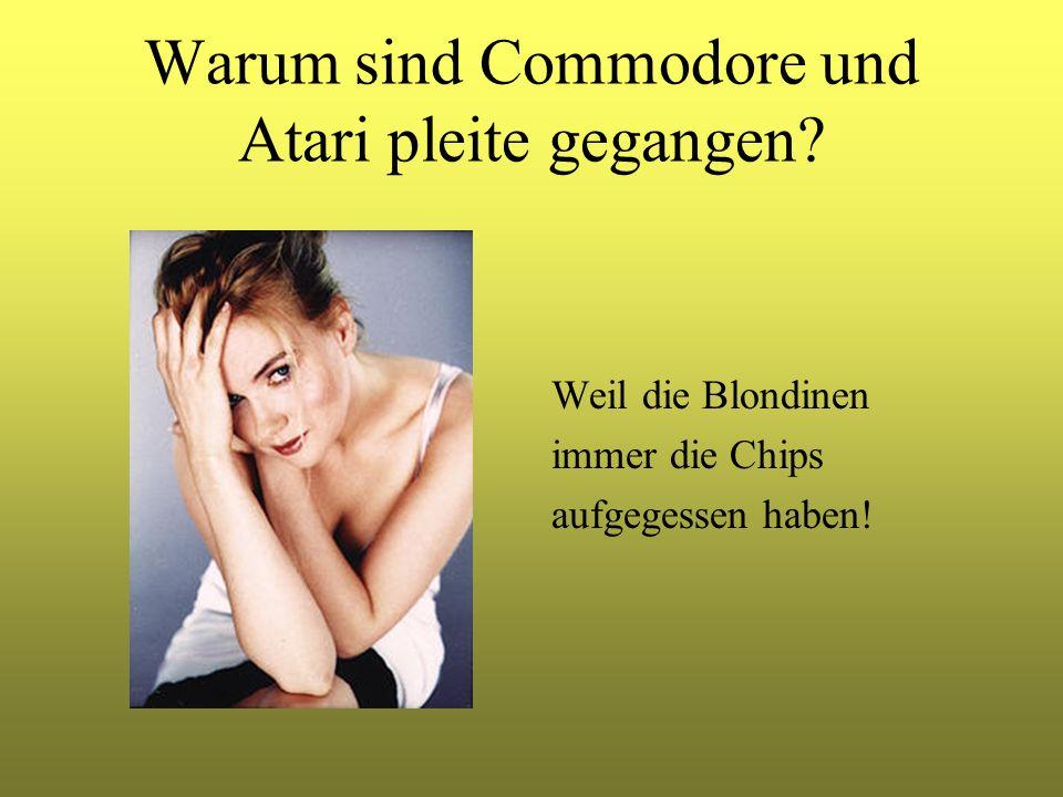 Warum sind Commodore und Atari pleite gegangen? Weil die Blondinen immer die Chips aufgegessen haben!