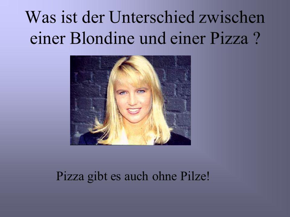 Was ist der Unterschied zwischen einer Blondine und einer Pizza ? Pizza gibt es auch ohne Pilze!
