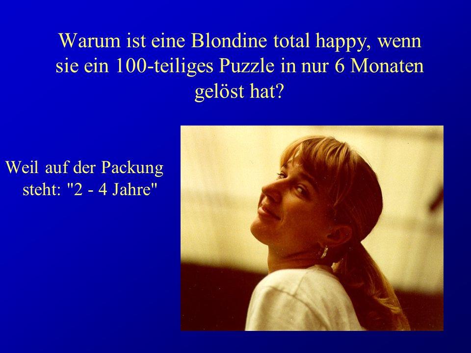 Warum ist eine Blondine total happy, wenn sie ein 100-teiliges Puzzle in nur 6 Monaten gelöst hat? Weil auf der Packung steht: