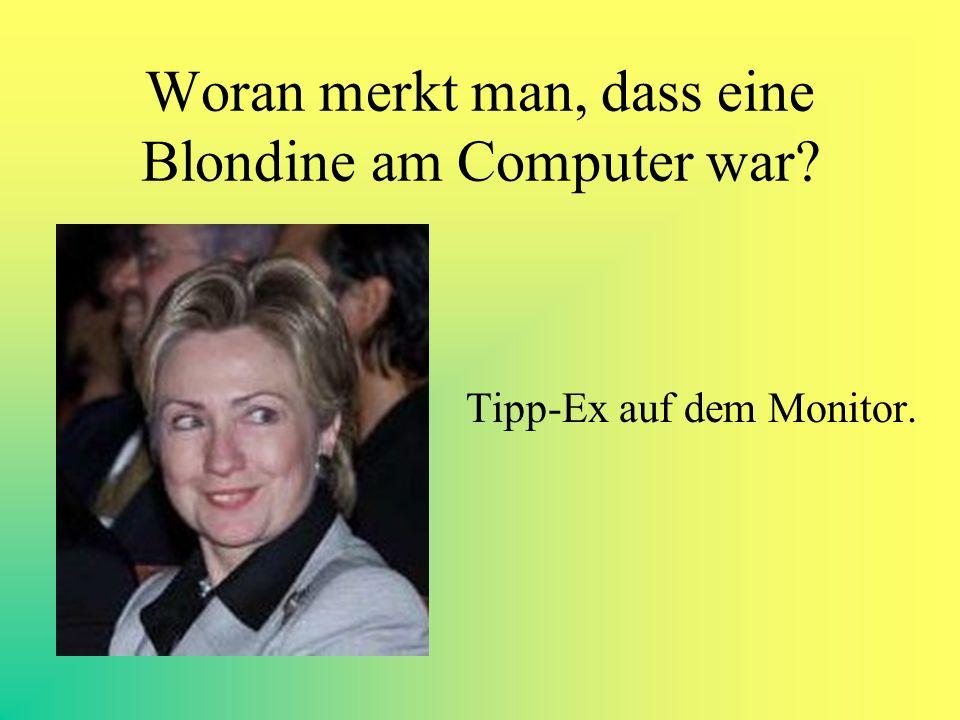 Woran merkt man, dass eine Blondine am Computer war? Tipp-Ex auf dem Monitor.