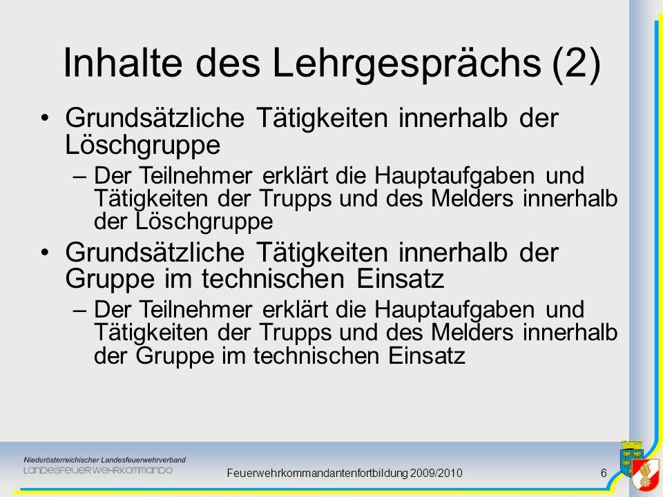 Feuerwehrkommandantenfortbildung 2009/20106 Inhalte des Lehrgesprächs (2) Grundsätzliche Tätigkeiten innerhalb der Löschgruppe –Der Teilnehmer erklärt