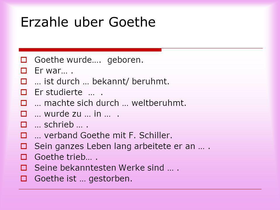 Erzahle uber Goethe Goethe wurde…. geboren. Er war…. … ist durch … bekannt/ beruhmt. Er studierte …. … machte sich durch … weltberuhmt. … wurde zu … i