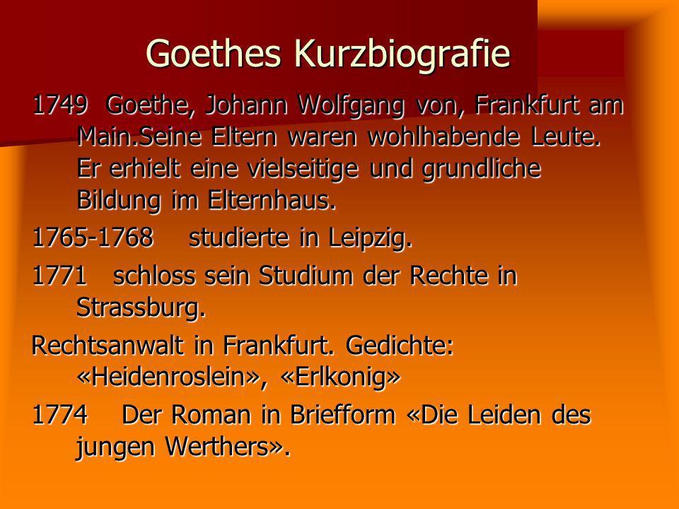 Goethes Kurzbiografie 1749 Goethe, Johann Wolfgang von, Frankfurt am Main.Seine Eltern waren wohlhabende Leute. Er erhielt eine vielseitige und grundl