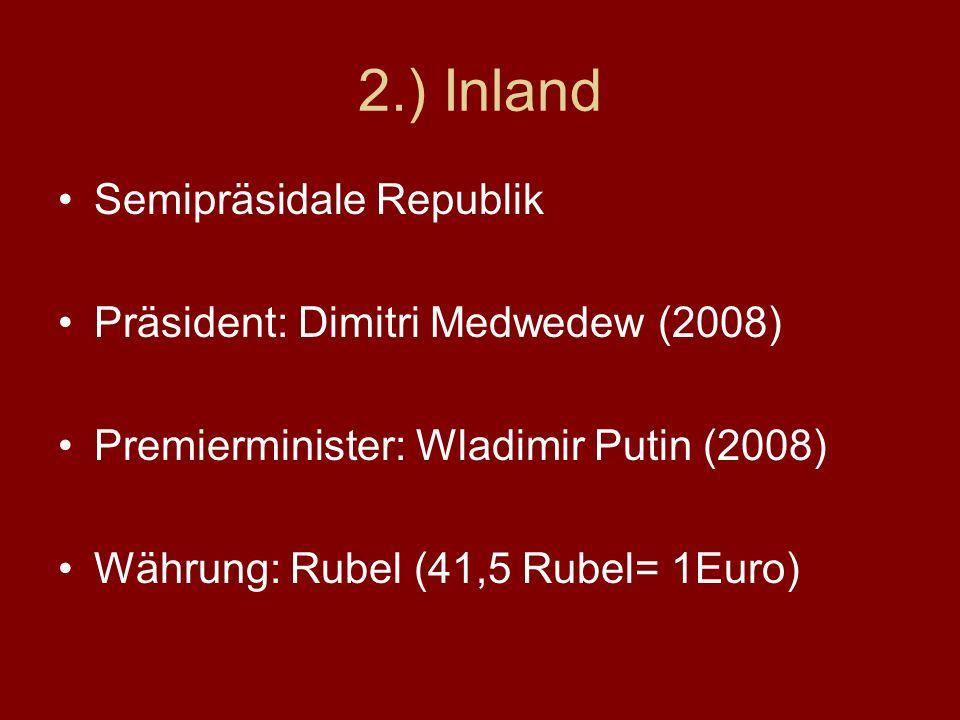 2.) Inland Semipräsidale Republik Präsident: Dimitri Medwedew (2008) Premierminister: Wladimir Putin (2008) Währung: Rubel (41,5 Rubel= 1Euro)