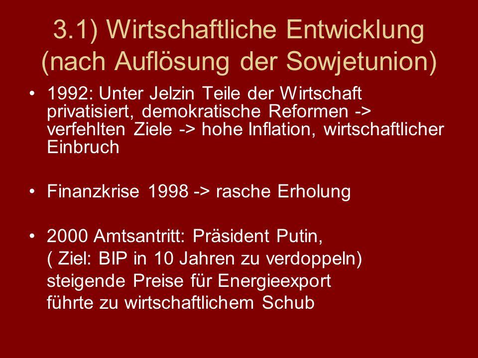 3.1) Wirtschaftliche Entwicklung (nach Auflösung der Sowjetunion) 1992: Unter Jelzin Teile der Wirtschaft privatisiert, demokratische Reformen -> verf