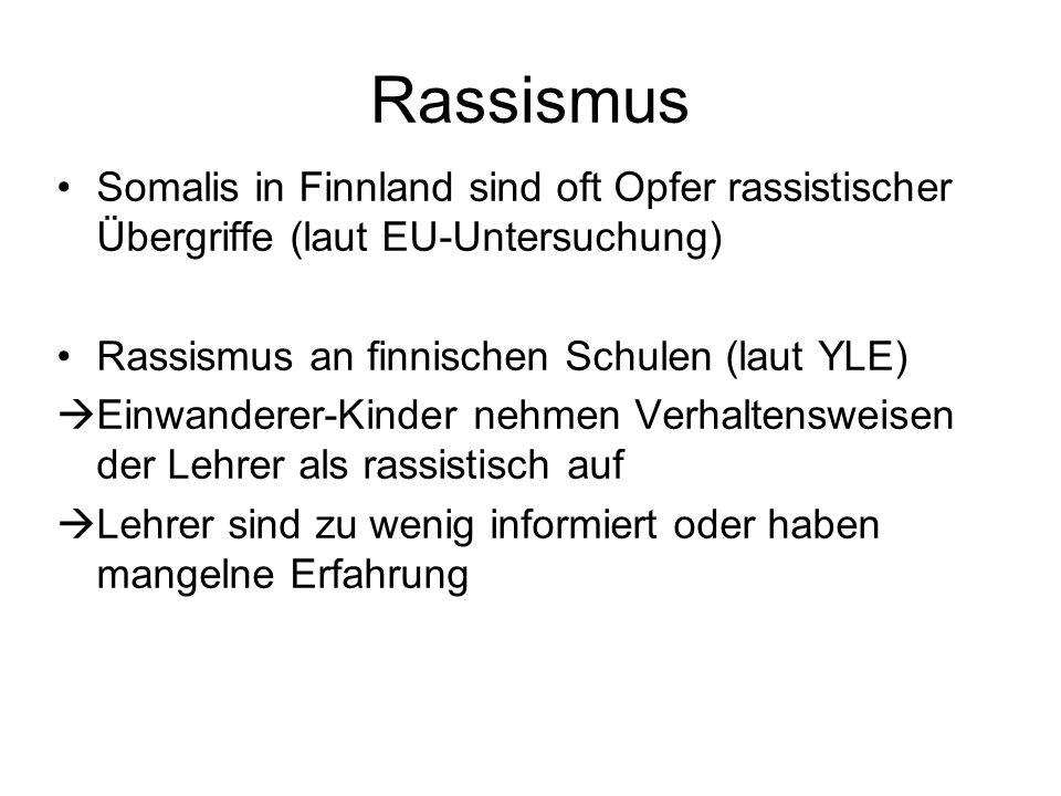 Somalis in Finnland sind oft Opfer rassistischer Übergriffe (laut EU-Untersuchung) Rassismus an finnischen Schulen (laut YLE) Einwanderer-Kinder nehmen Verhaltensweisen der Lehrer als rassistisch auf Lehrer sind zu wenig informiert oder haben mangelne Erfahrung