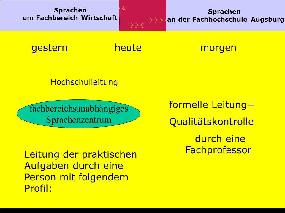 Sprachen am Fachbereich Wirtschaft Sprachen an der Fachhochschule Augsburg gesternheutemorgen Hochschulleitung fachbereichsunabhängiges Sprachenzentrum formelle Leitung= Qualitätskontrolle durch eine Fachprofessor Leitung der praktischen Aufgaben durch eine Person mit folgendem Profil: