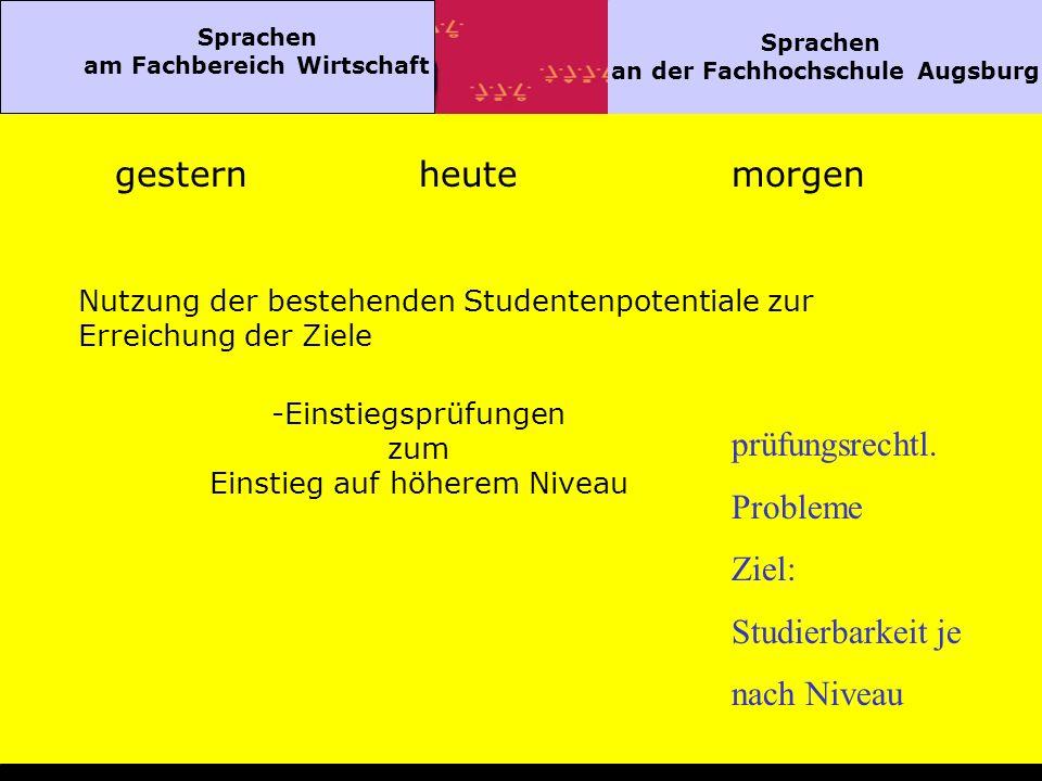 Sprachen am Fachbereich Wirtschaft Sprachen an der Fachhochschule Augsburg gesternheutemorgen Nutzung der bestehenden Studentenpotentiale zur Erreichung der Ziele -Einstiegsprüfungen zum Einstieg auf höherem Niveau prüfungsrechtl.