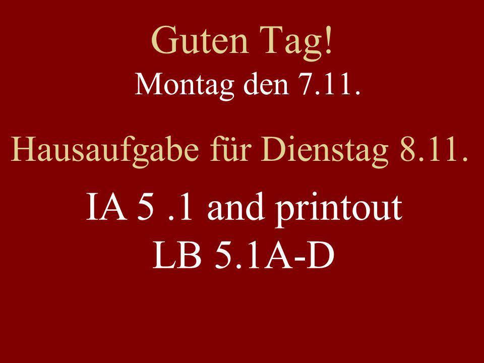 Guten Tag! Montag den 7.11. Hausaufgabe für Dienstag 8.11. IA 5.1 and printout LB 5.1A-D