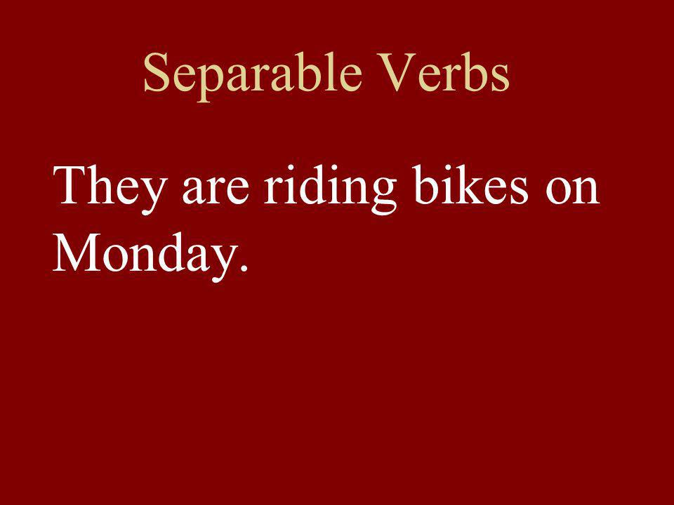 Separable Verbs They are riding bikes on Monday.