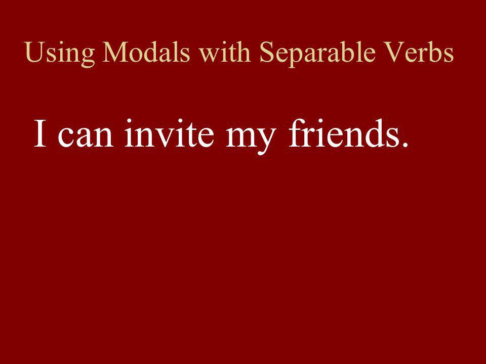 Using Modals with Separable Verbs I can invite my friends.