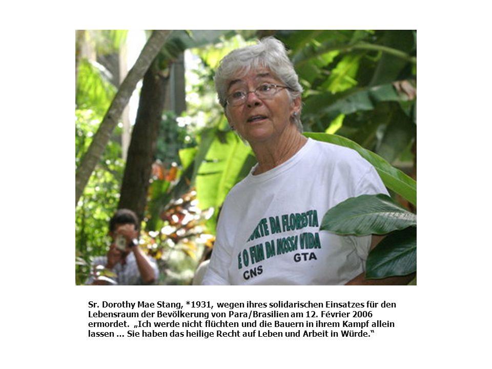 Sr. Dorothy Mae Stang, *1931, wegen ihres solidarischen Einsatzes für den Lebensraum der Bevölkerung von Para/Brasilien am 12. Février 2006 ermordet.