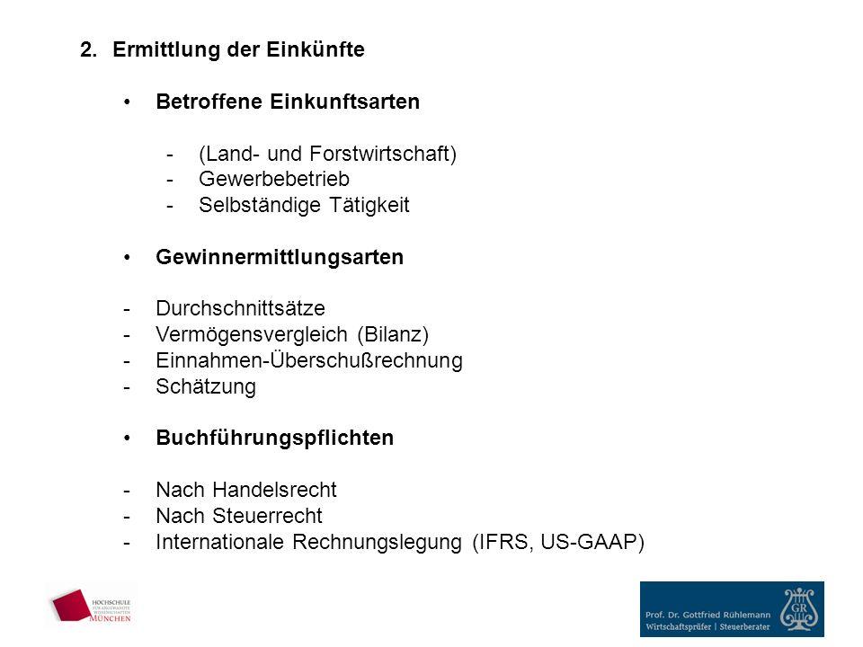 2.Ermittlung der Einkünfte Betroffene Einkunftsarten -(Land- und Forstwirtschaft) -Gewerbebetrieb -Selbständige Tätigkeit Gewinnermittlungsarten -Durchschnittsätze -Vermögensvergleich (Bilanz) -Einnahmen-Überschußrechnung -Schätzung Buchführungspflichten -Nach Handelsrecht -Nach Steuerrecht -Internationale Rechnungslegung (IFRS, US-GAAP)